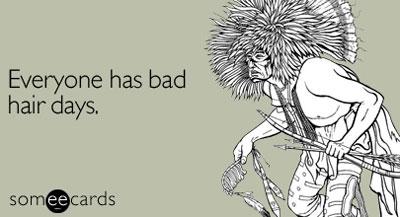 Bad hair days Someecard